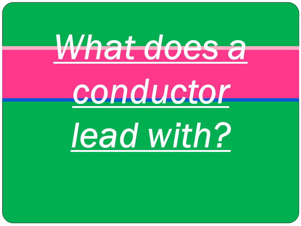 What does a conductor lead with?
