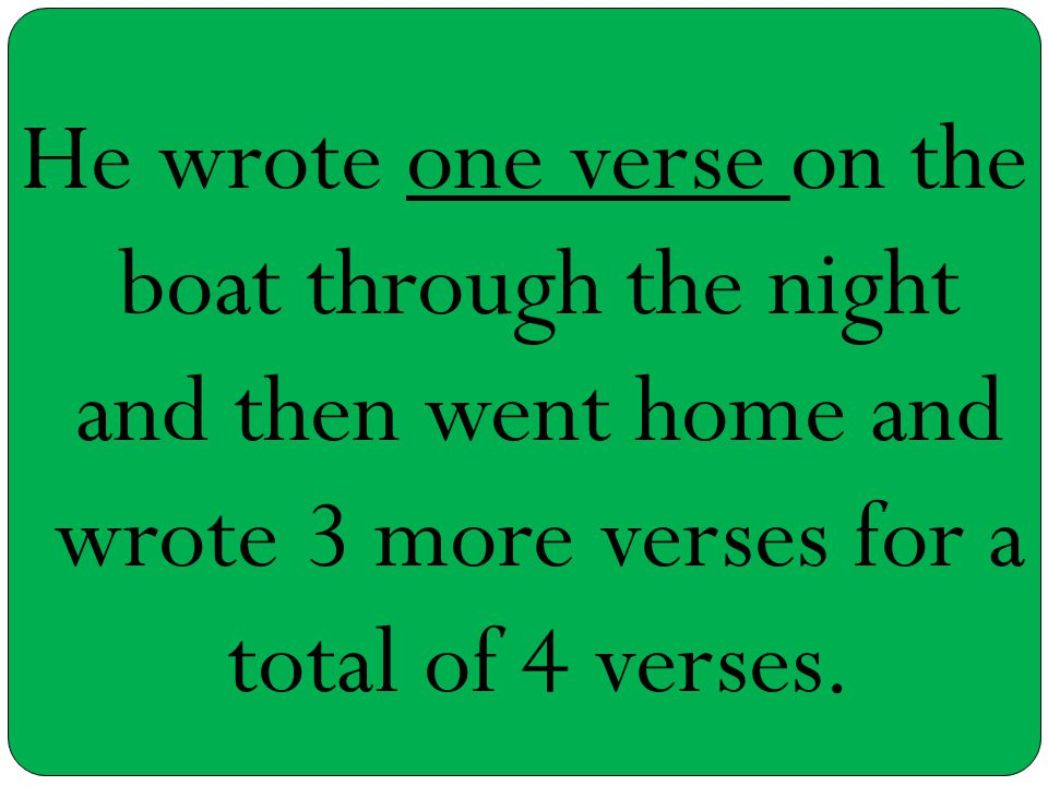He wrote one verse on the boat through the night and then went home and wrote 3 more verses for a total of 4 verses.