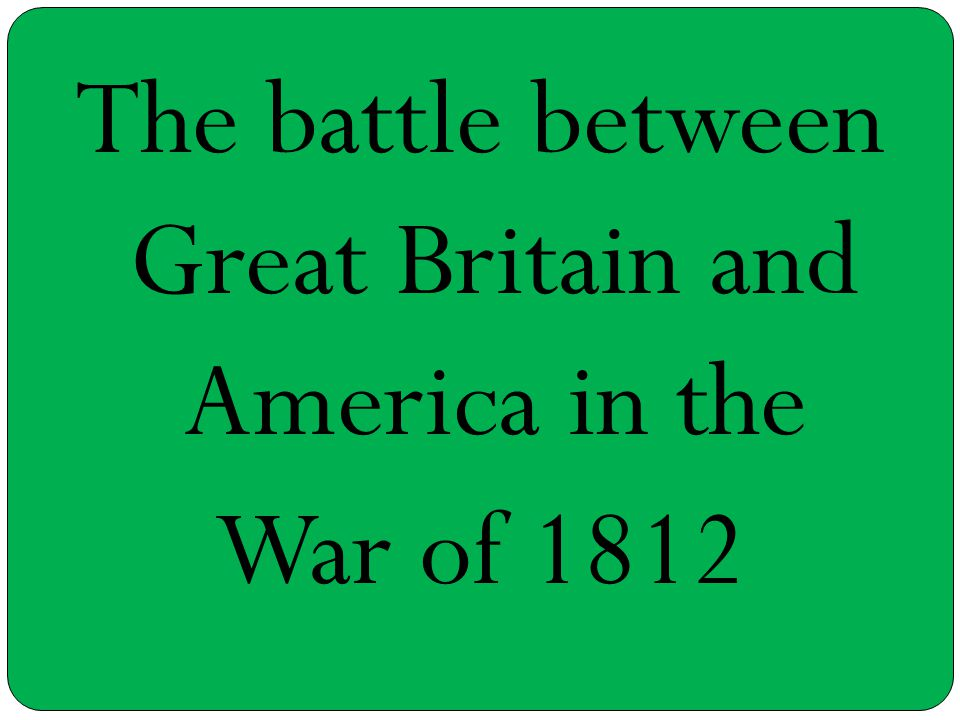 The battle between Great Britain and America in the War of 1812