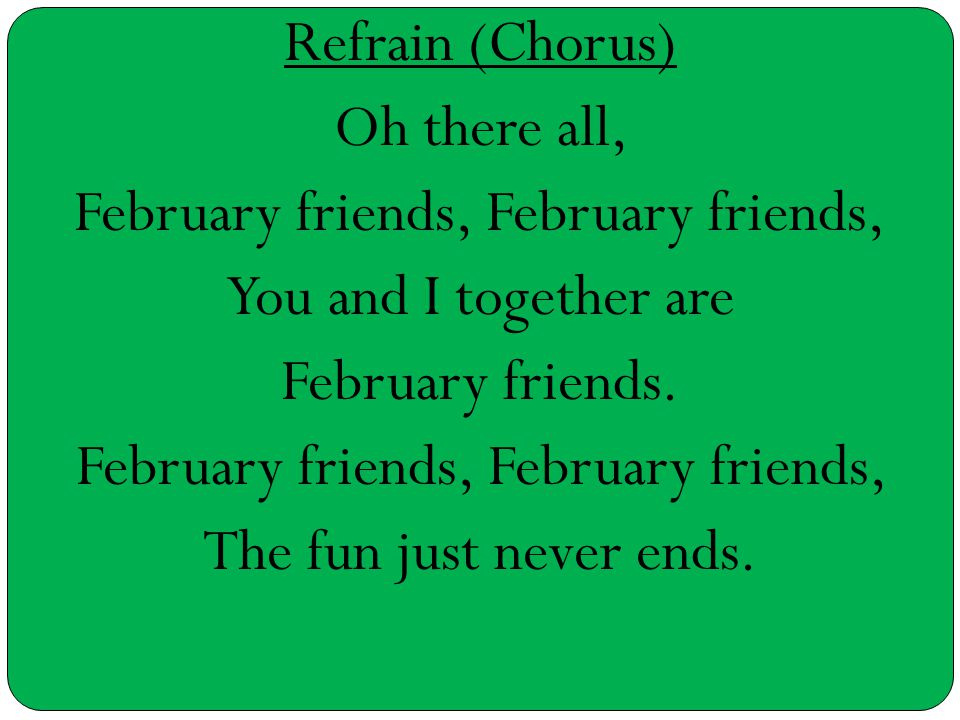 Refrain (Chorus) Oh there all, February friends, You and I together are February friends. February friends, The fun just never ends.