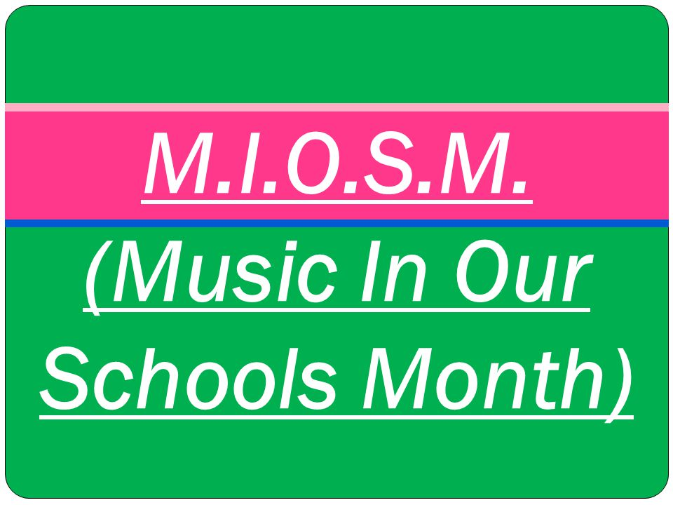 M.I.O.S.M. (Music In Our Schools Month)