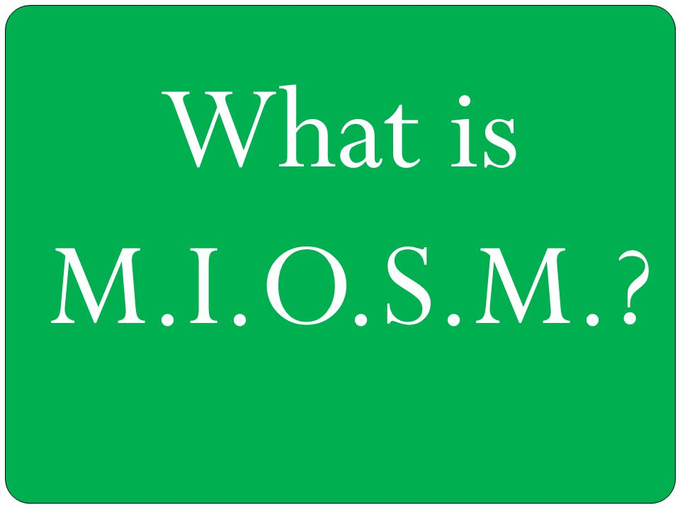 What is M.I.O.S.M.?