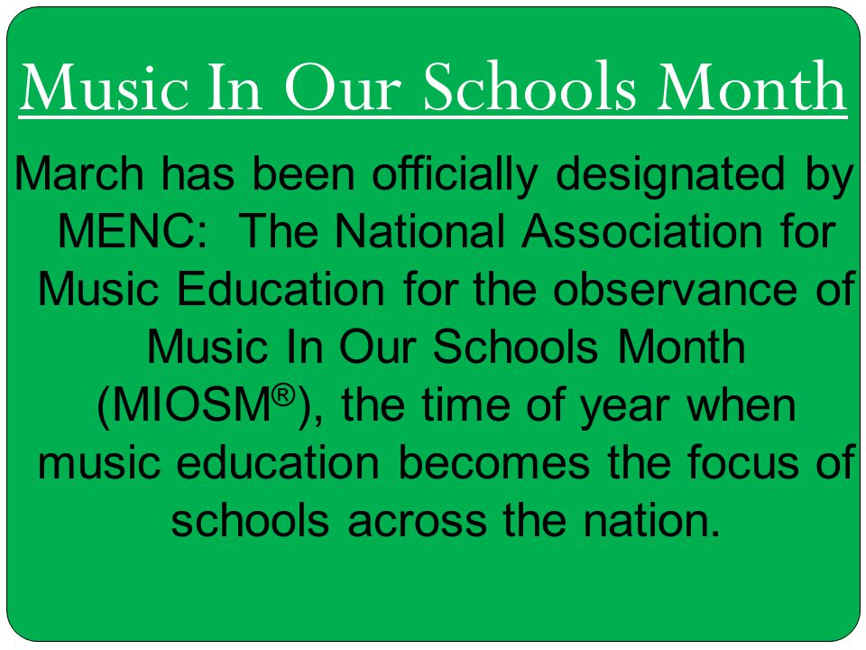 Music In Our Schools Month March has been officially designated by MENC: The National Association for Music Education for the observance of Music In O