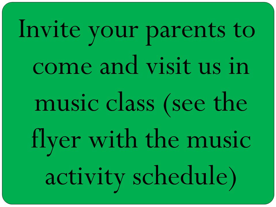 Invite your parents to come and visit us in music class (see the flyer with the music activity schedule)