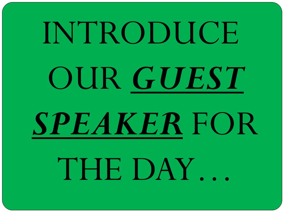 INTRODUCE OUR GUEST SPEAKER FOR THE DAY…
