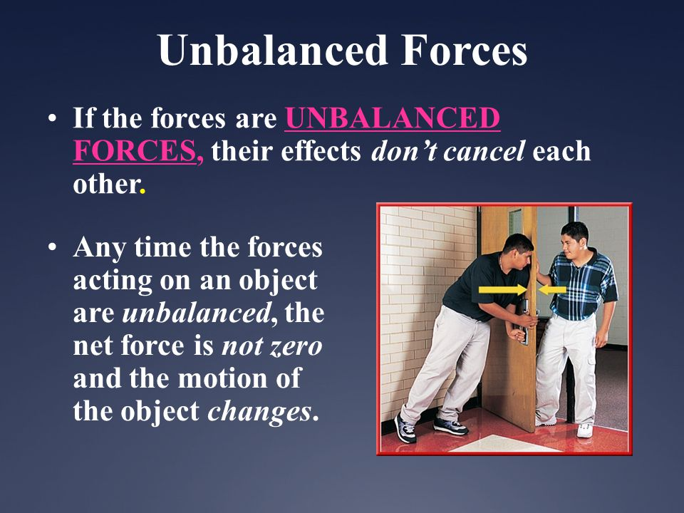 If the forces are UNBALANCED FORCES, their effects dont cancel each other. Any time the forces acting on an object are unbalanced, the net force is no