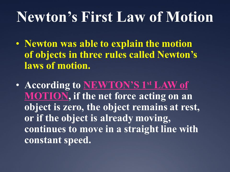 Newton was able to explain the motion of objects in three rules called Newtons laws of motion. According to NEWTONS 1 st LAW of MOTION, if the net for
