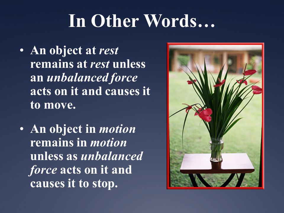 In Other Words… An object at rest remains at rest unless an unbalanced force acts on it and causes it to move. An object in motion remains in motion u