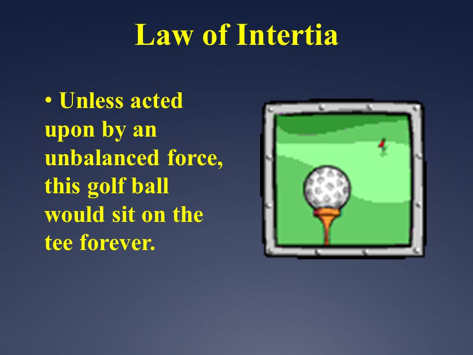 Unless acted upon by an unbalanced force, this golf ball would sit on the tee forever. Law of Intertia