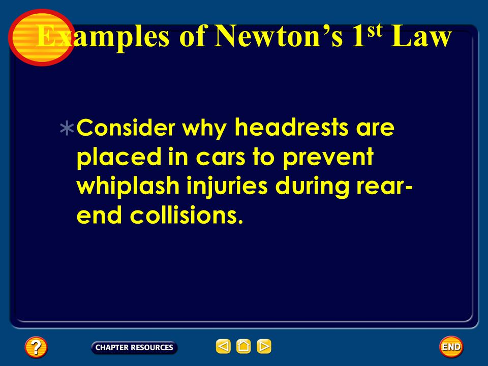 Consider why headrests are placed in cars to prevent whiplash injuries during rear- end collisions. Examples of Newtons 1 st Law