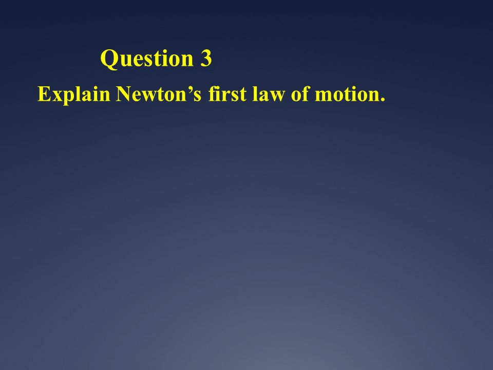 Question 3 Explain Newtons first law of motion.