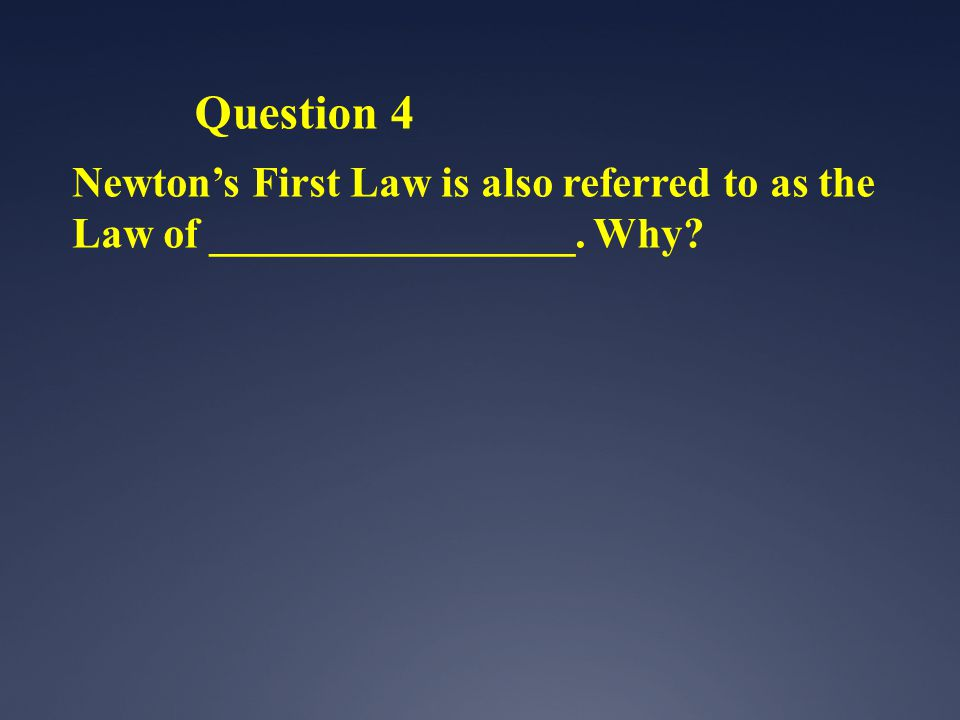 Question 4 Newtons First Law is also referred to as the Law of _________________. Why?