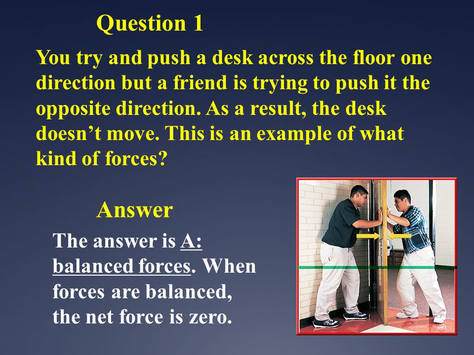 The answer is A: balanced forces. When forces are balanced, the net force is zero. Question 1 You try and push a desk across the floor one direction b