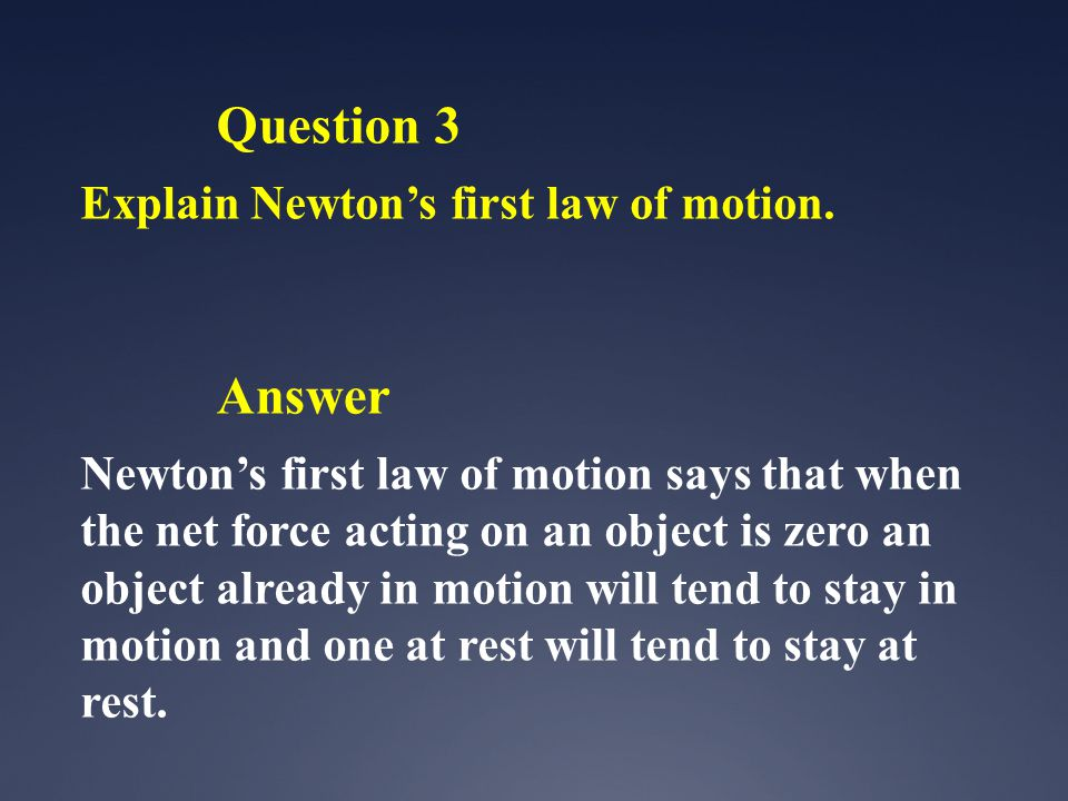 Question 3 Explain Newtons first law of motion. Answer Newtons first law of motion says that when the net force acting on an object is zero an object