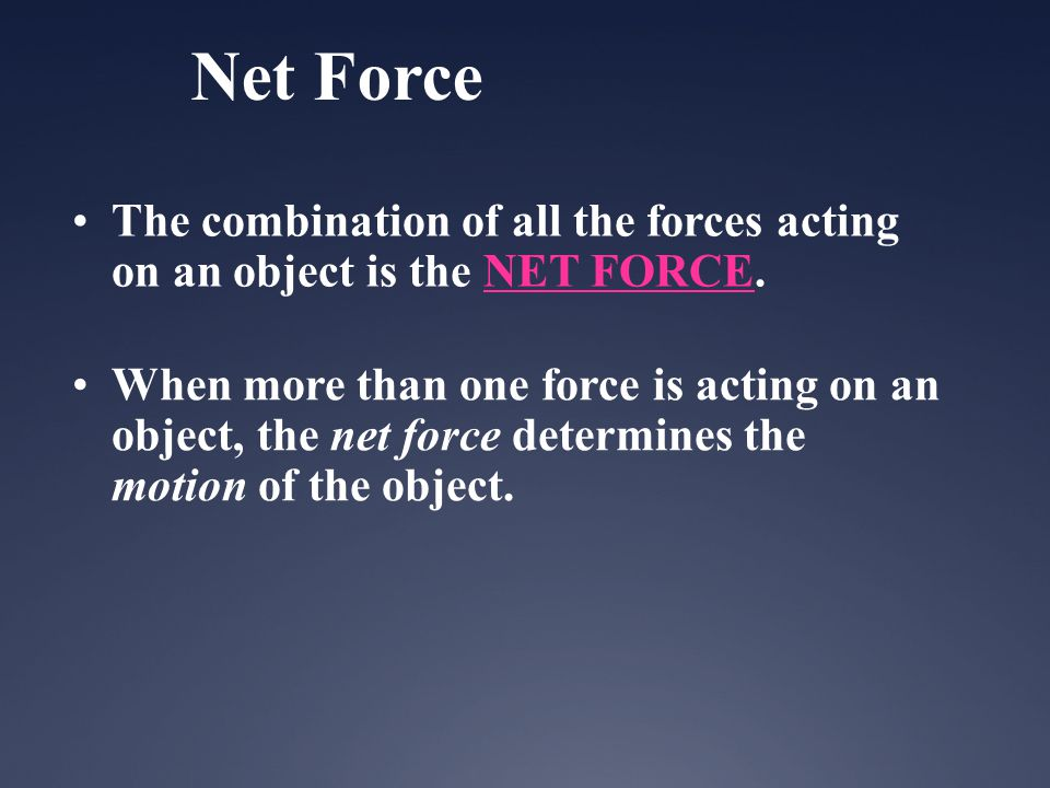 Net Force The combination of all the forces acting on an object is the NET FORCE. When more than one force is acting on an object, the net force deter