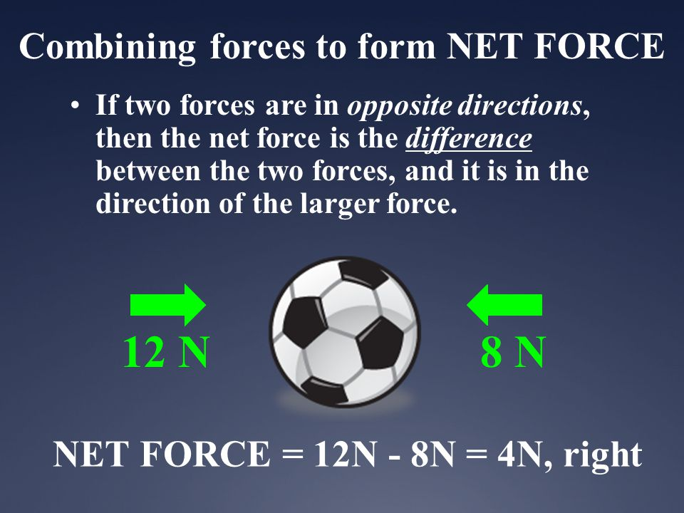 Combining forces to form NET FORCE If two forces are in opposite directions, then the net force is the difference between the two forces, and it is in the direction of the larger force.