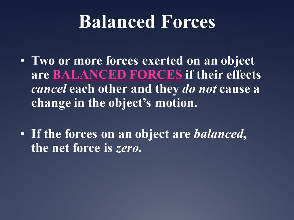 Two or more forces exerted on an object are BALANCED FORCES if their effects cancel each other and they do not cause a change in the objects motion. I