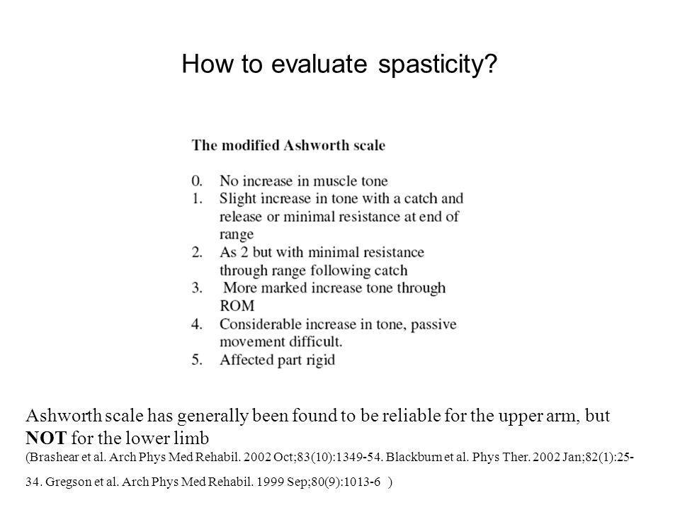 How to evaluate spasticity? Ashworth scale has generally been found to be reliable for the upper arm, but NOT for the lower limb (Brashear et al. Arch