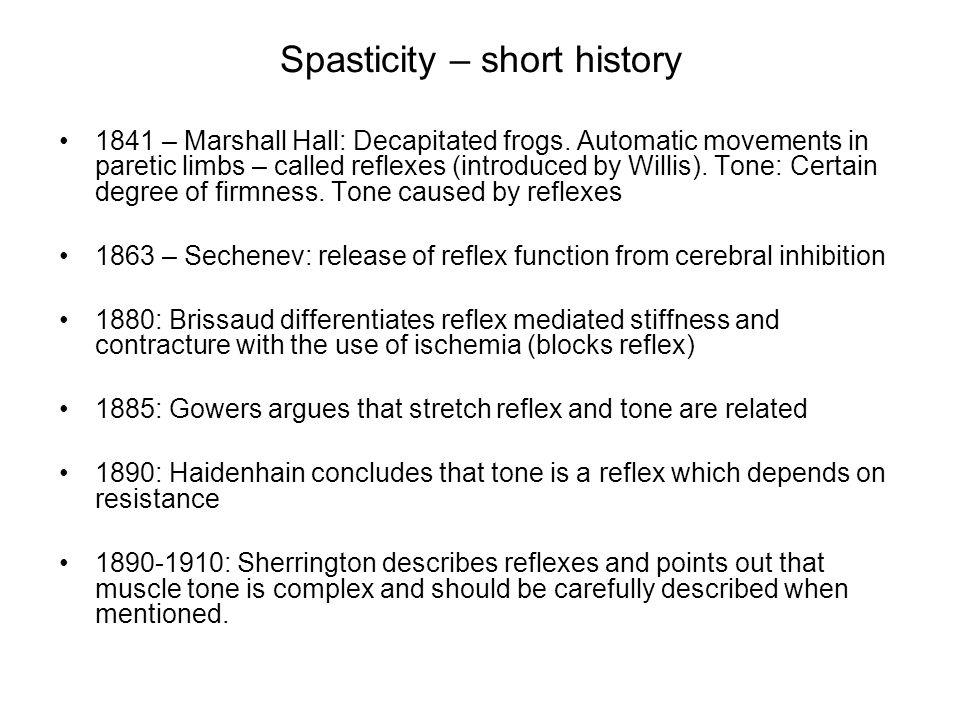 Spasticity – short history 1841 – Marshall Hall: Decapitated frogs. Automatic movements in paretic limbs – called reflexes (introduced by Willis). Ton