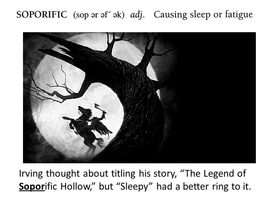 Irving thought about titling his story, The Legend of Soporific Hollow, but Sleepy had a better ring to it.