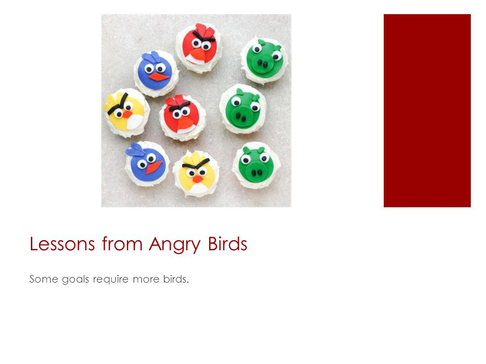 Lessons from Angry Birds Some goals require more birds.