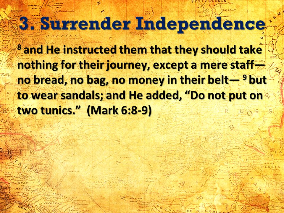 3. Surrender Independence 8 and He instructed them that they should take nothing for their journey, except a mere staff no bread, no bag, no money in