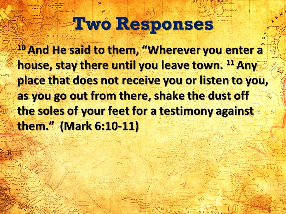 Two Responses 10 And He said to them, Wherever you enter a house, stay there until you leave town. 11 Any place that does not receive you or listen to