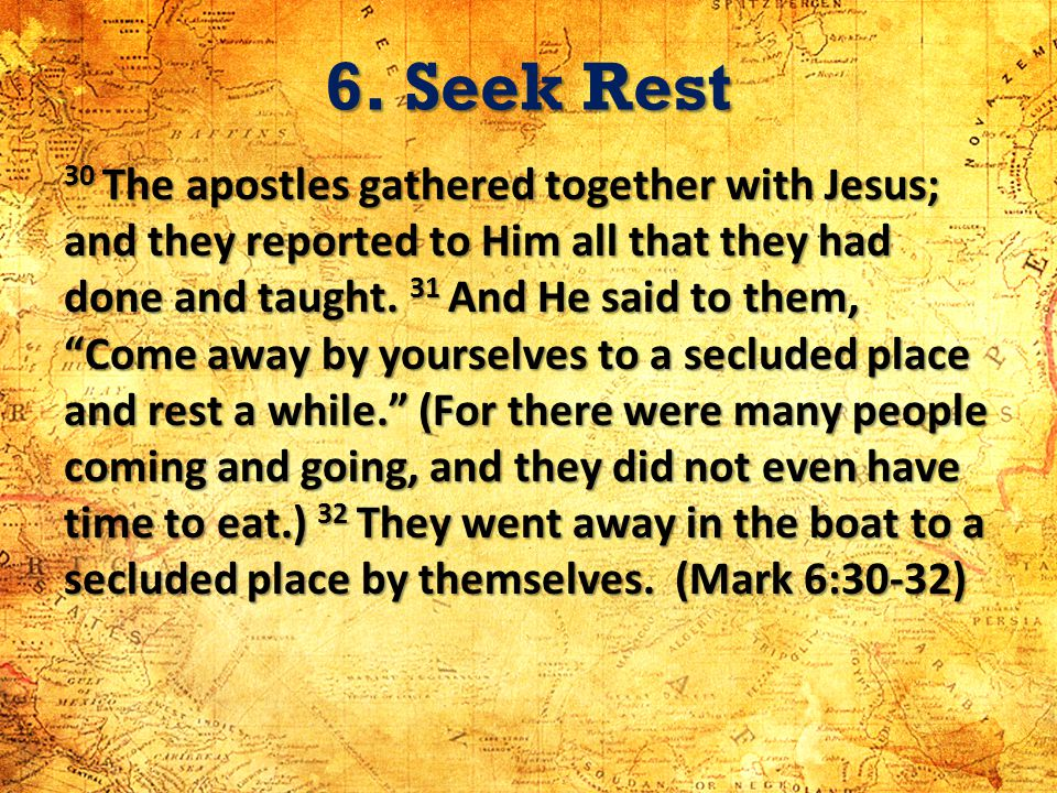 6. Seek Rest 30 The apostles gathered together with Jesus; and they reported to Him all that they had done and taught. 31 And He said to them, Come aw