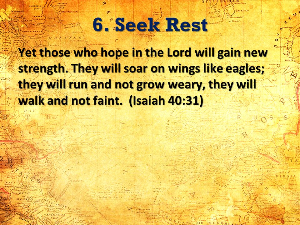 6. Seek Rest Yet those who hope in the Lord will gain new strength. They will soar on wings like eagles; they will run and not grow weary, they will w