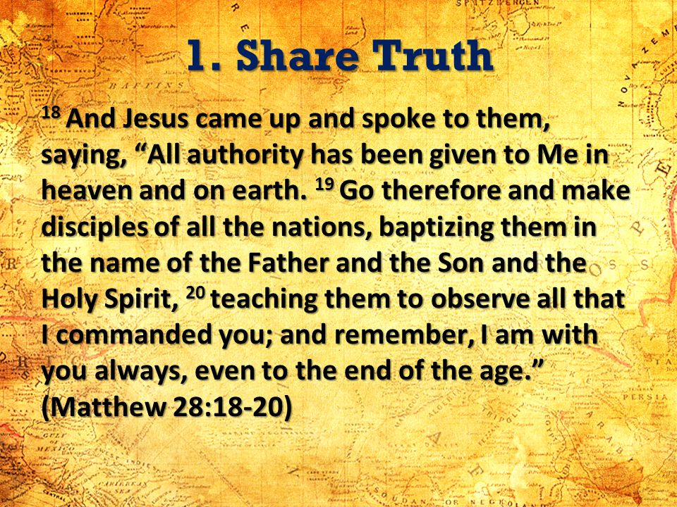 1. Share Truth 18 And Jesus came up and spoke to them, saying, All authority has been given to Me in heaven and on earth. 19 Go therefore and make dis