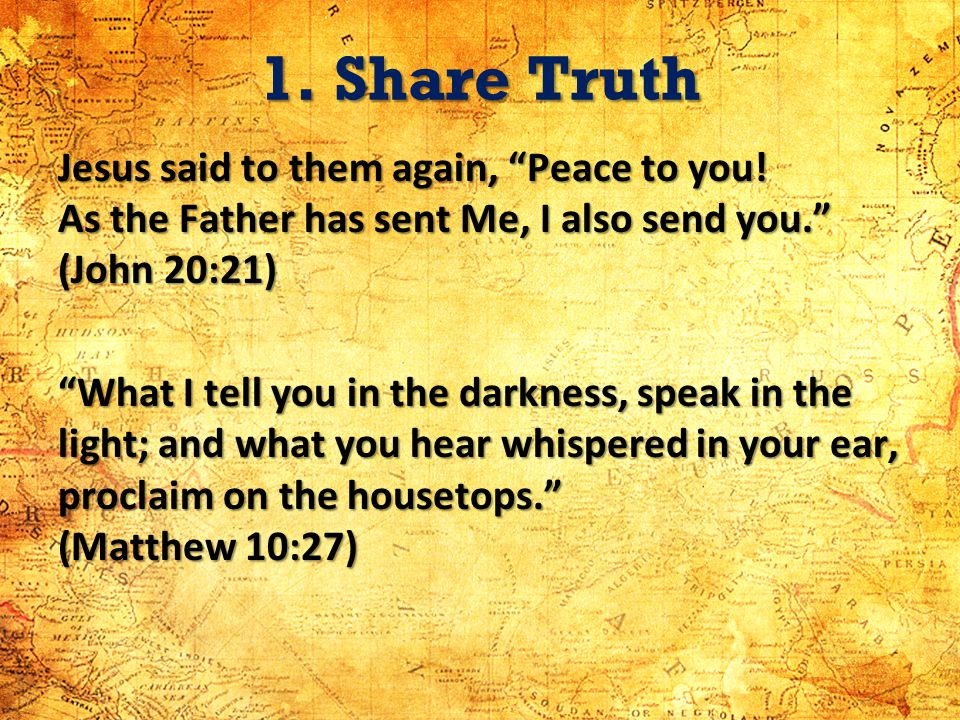 1. Share Truth Jesus said to them again, Peace to you! As the Father has sent Me, I also send you. (John 20:21) What I tell you in the darkness, speak