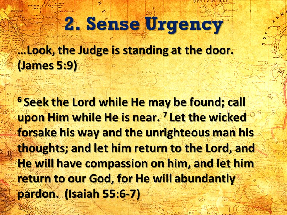 2. Sense Urgency …Look, the Judge is standing at the door. (James 5:9) 6 Seek the Lord while He may be found; call upon Him while He is near. 7 Let th