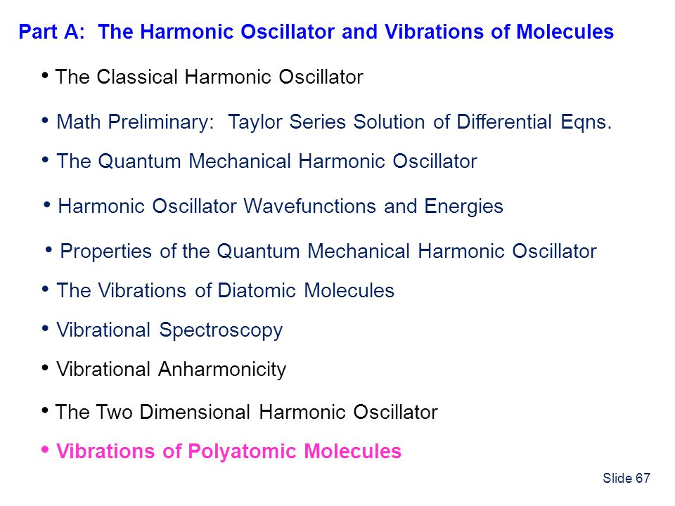 Slide 67 The Classical Harmonic Oscillator Math Preliminary: Taylor Series Solution of Differential Eqns. The Vibrations of Diatomic Molecules The Qua