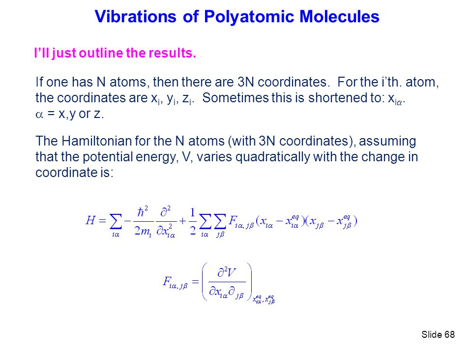 Slide 68 Vibrations of Polyatomic Molecules Ill just outline the results. If one has N atoms, then there are 3N coordinates. For the ith. atom, the co