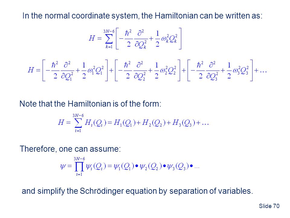 Slide 70 In the normal coordinate system, the Hamiltonian can be written as: Note that the Hamiltonian is of the form: Therefore, one can assume: and