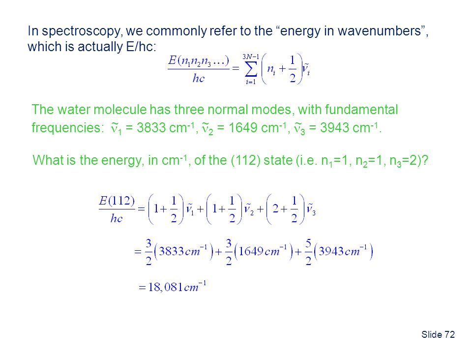Slide 72 In spectroscopy, we commonly refer to the energy in wavenumbers, which is actually E/hc: The water molecule has three normal modes, with fund