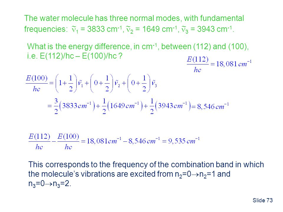 Slide 73 The water molecule has three normal modes, with fundamental frequencies: 1 = 3833 cm -1, 2 = 1649 cm -1, 3 = 3943 cm -1. ~~~ What is the ener