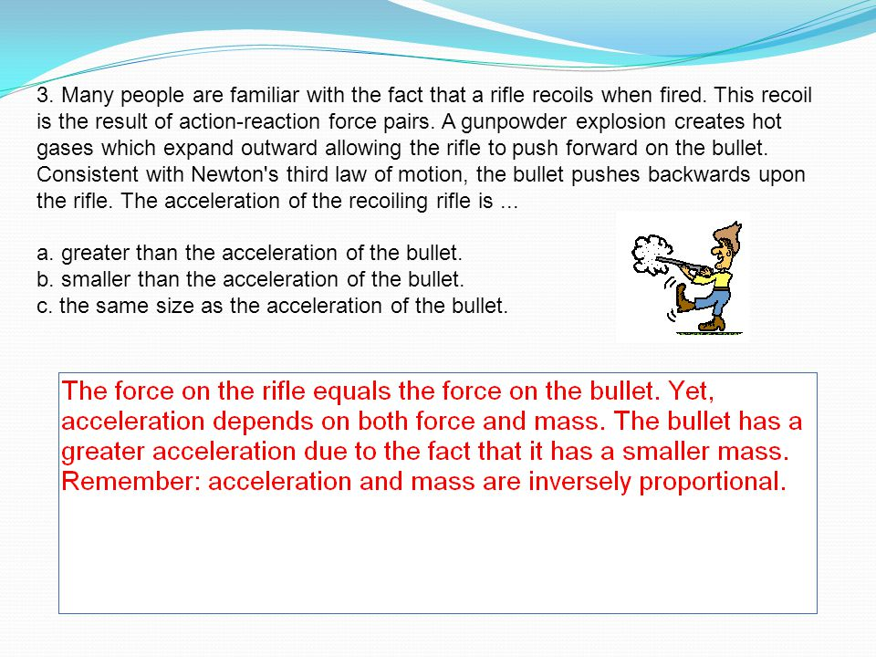 3. Many people are familiar with the fact that a rifle recoils when fired. This recoil is the result of action-reaction force pairs. A gunpowder explo