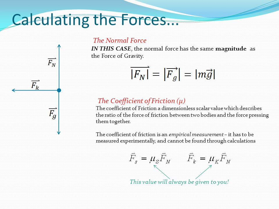 Calculating the Forces... The Normal Force IN THIS CASE, the normal force has the same magnitude as the Force of Gravity. The Coefficient of Friction