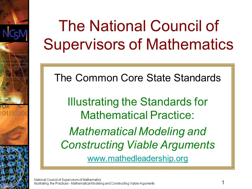 22 National Council of Supervisors of Mathematics Illustrating the Practices - Mathematical Modeling and Constructing Viable Arguments Using Student Work to Develop Standards for Mathematical Practice As you watch the video, consider these questions.