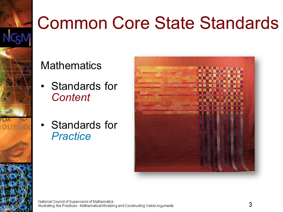 4 National Council of Supervisors of Mathematics Illustrating the Practices - Mathematical Modeling and Constructing Viable Arguments Todays Goals To explore the mathematical standards for Content and Practice To consider how the Common Core State Standards (CCSS) are likely to impact your mathematics program and plan next steps In particular, participants will Examine opportunities to develop skill in explaining and mathematical modeling