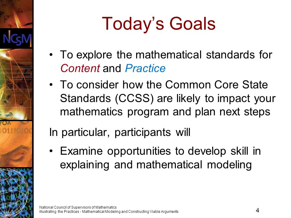 5 National Council of Supervisors of Mathematics Illustrating the Practices - Mathematical Modeling and Constructing Viable Arguments Standards for Mathematical Practice The Standards for Mathematical Practice describe varieties of expertise that mathematics educators at all levels should seek to develop in their students.