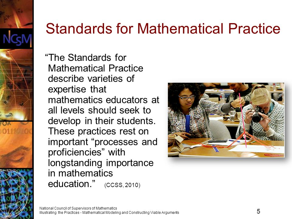 6 National Council of Supervisors of Mathematics Illustrating the Practices - Mathematical Modeling and Constructing Viable Arguments Standards for Mathematical Practice 1.Make sense of problems and persevere in solving them.