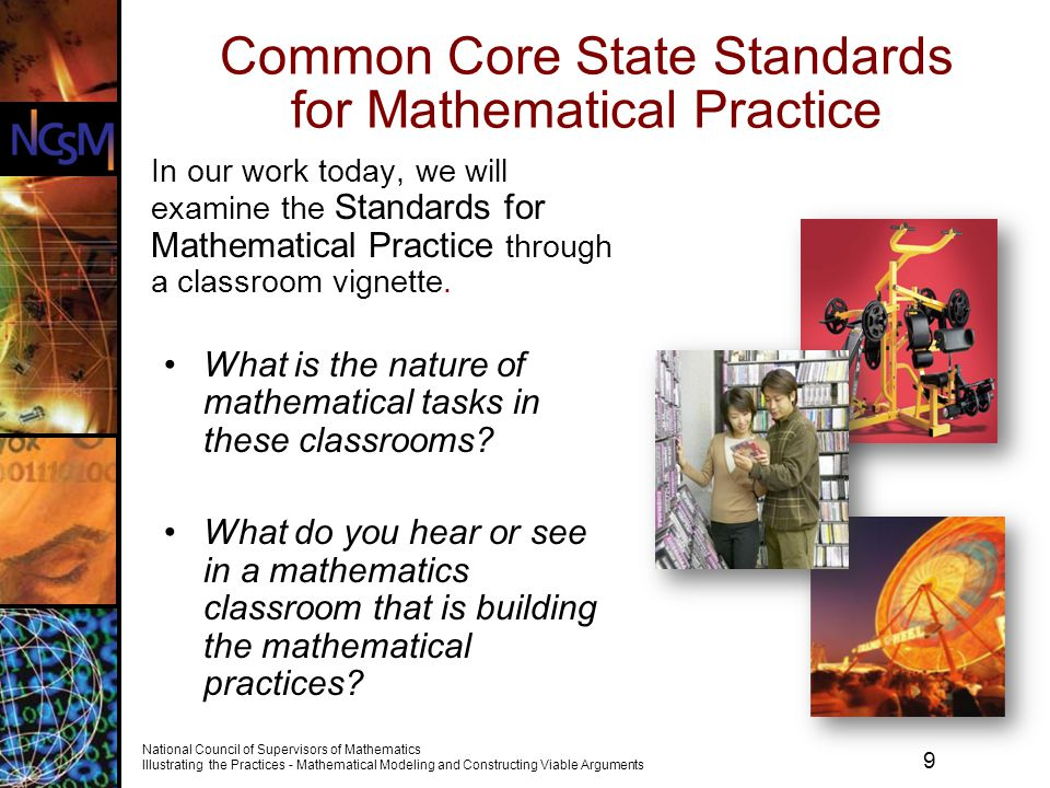 20 National Council of Supervisors of Mathematics Illustrating the Practices - Mathematical Modeling and Constructing Viable Arguments Using Student Work to Develop Standards for Mathematical Practice As you watch the video, consider these questions.