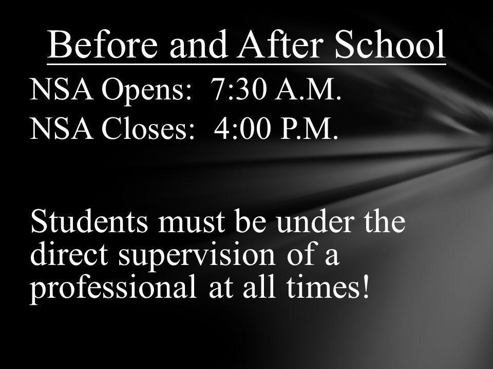 NSA Opens: 7:30 A.M. NSA Closes: 4:00 P.M. Students must be under the direct supervision of a professional at all times! Before and After School