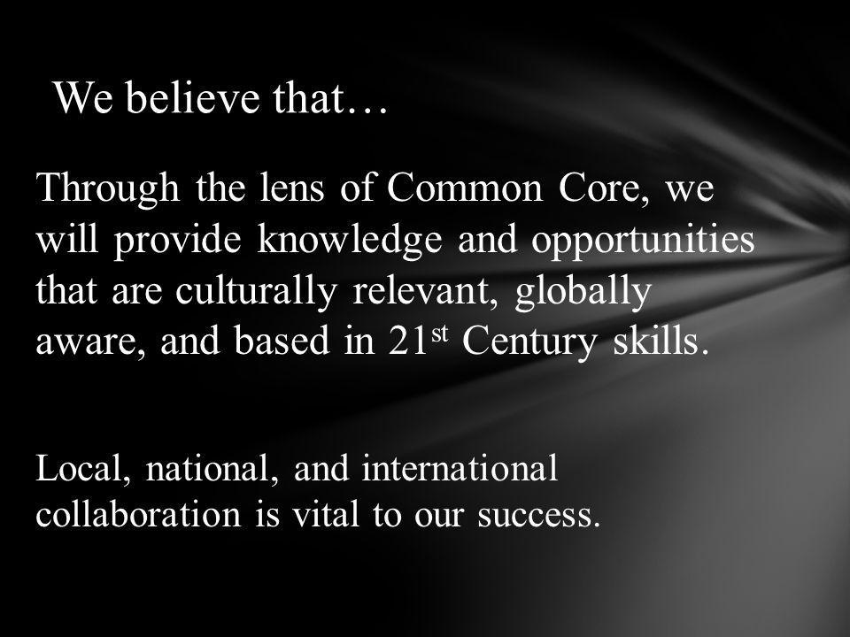 Through the lens of Common Core, we will provide knowledge and opportunities that are culturally relevant, globally aware, and based in 21 st Century skills.