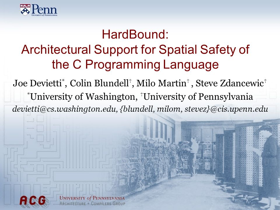 HardBound: Architectural Support for Spatial Safety of the C Programming Language Joe Devietti *, Colin Blundell, Milo Martin, Steve Zdancewic * University of Washington, University of Pennsylvania devietti@cs.washington.edu, {blundell, milom, stevez}@cis.upenn.edu