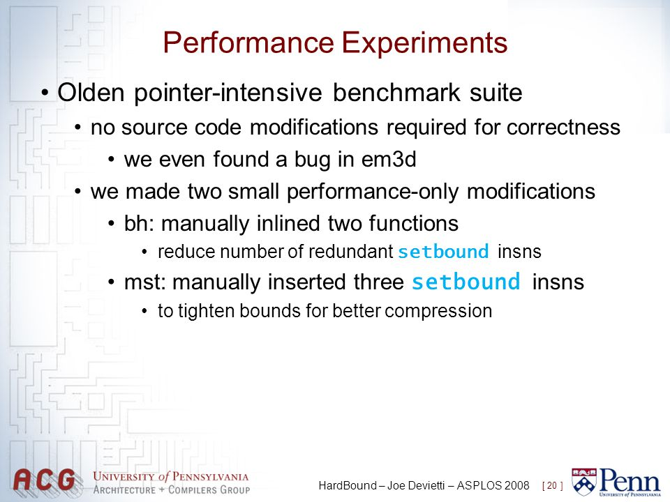 Performance Experiments Olden pointer-intensive benchmark suite no source code modifications required for correctness we even found a bug in em3d we m