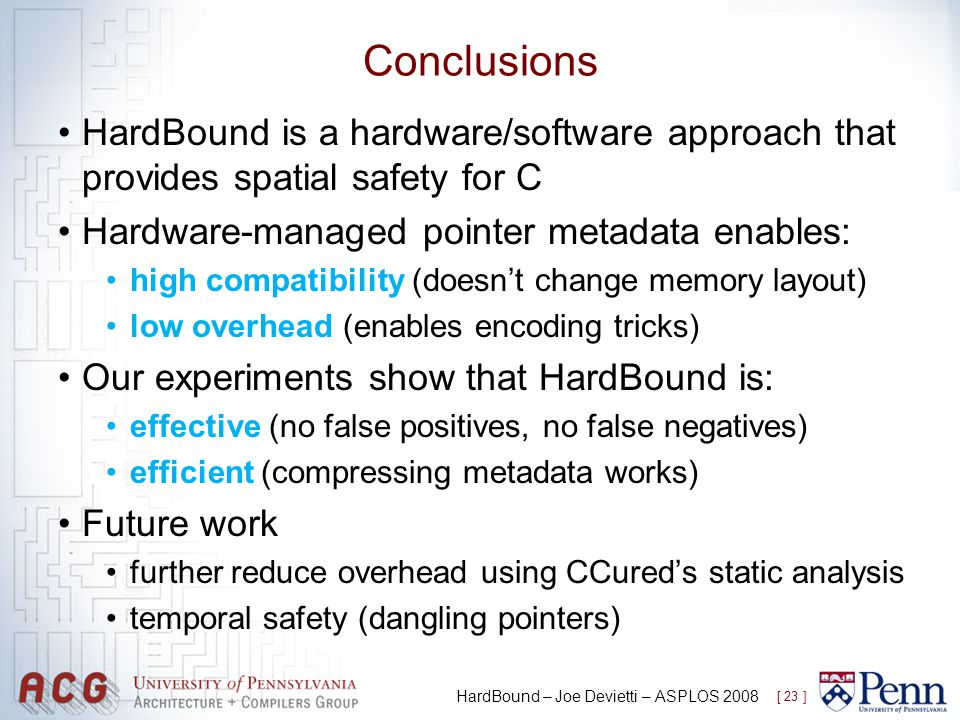 Conclusions HardBound is a hardware/software approach that provides spatial safety for C Hardware-managed pointer metadata enables: high compatibility (doesnt change memory layout) low overhead (enables encoding tricks) Our experiments show that HardBound is: effective (no false positives, no false negatives) efficient (compressing metadata works) Future work further reduce overhead using CCureds static analysis temporal safety (dangling pointers) [ 23 ] HardBound – Joe Devietti – ASPLOS 2008