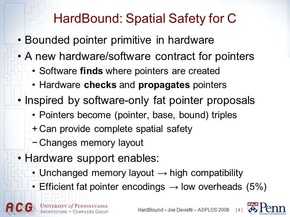 HardBound: Spatial Safety for C Bounded pointer primitive in hardware A new hardware/software contract for pointers Software finds where pointers are created Hardware checks and propagates pointers Inspired by software-only fat pointer proposals Pointers become (pointer, base, bound) triples +Can provide complete spatial safety Changes memory layout Hardware support enables: Unchanged memory layout high compatibility Efficient fat pointer encodings low overheads (5%) [ 4 ] HardBound – Joe Devietti – ASPLOS 2008